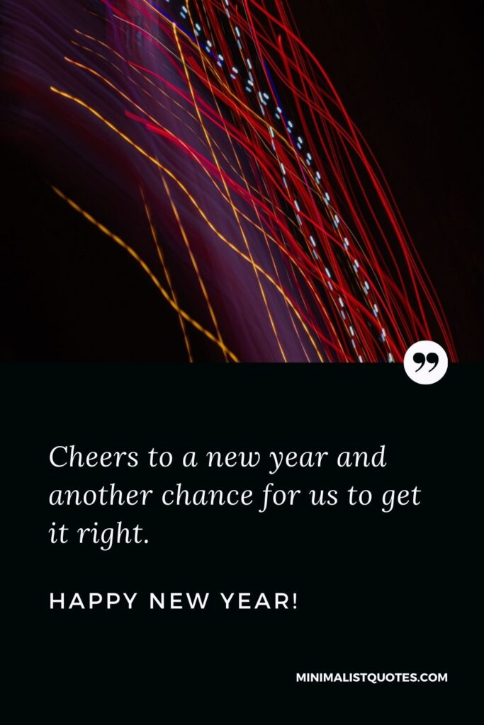 Professional New Year Quote: Cheers to a new year and another chance for us to get it right. Happy New Year!