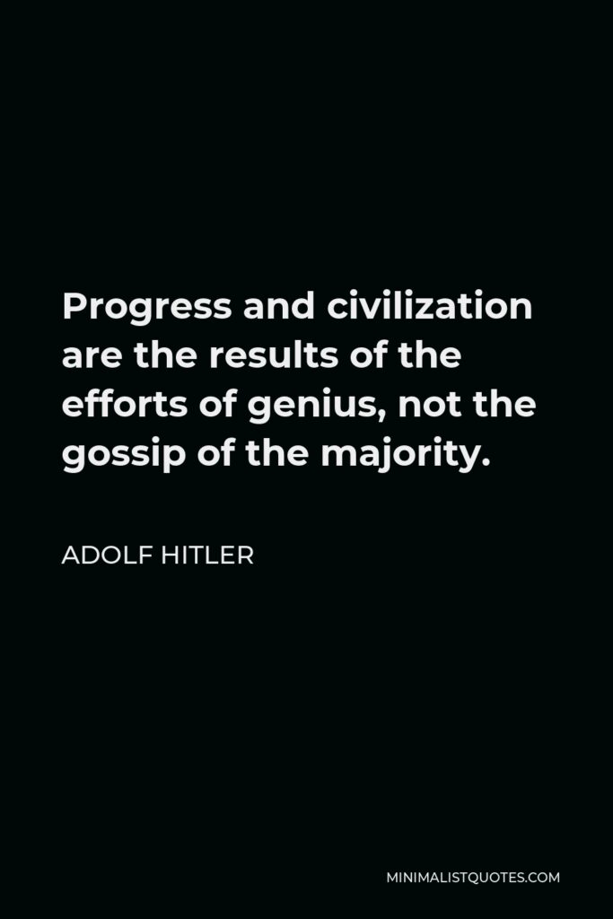 Adolf Hitler Quote - Progress and civilization are the results of the efforts of genius, not the gossip of the majority.