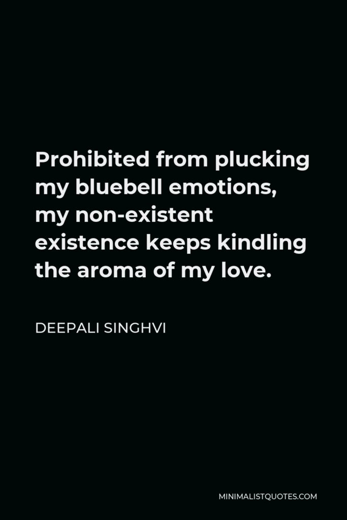 Deepali Singhvi Quote - Prohibited from plucking my bluebell emotions, my non-existent existence keeps kindling the aroma of my love.