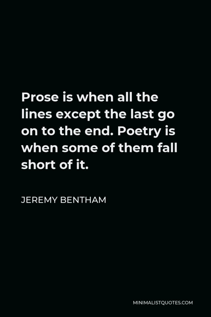 Jeremy Bentham Quote - Prose is when all the lines except the last go on to the end. Poetry is when some of them fall short of it.