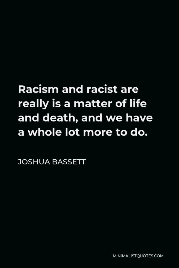Joshua Bassett Quote - Racism and racist are really is a matter of life and death, and we have a whole lot more to do.