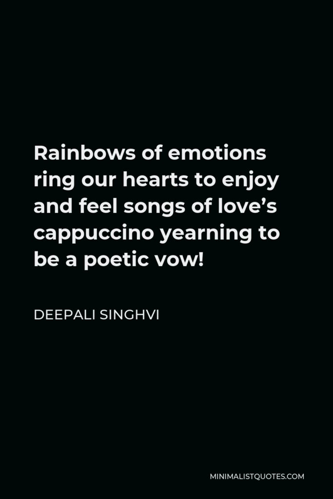 Deepali Singhvi Quote - Rainbows of emotions ring our hearts to enjoy and feel songs of love's cappuccino yearning to be a poetic vow!