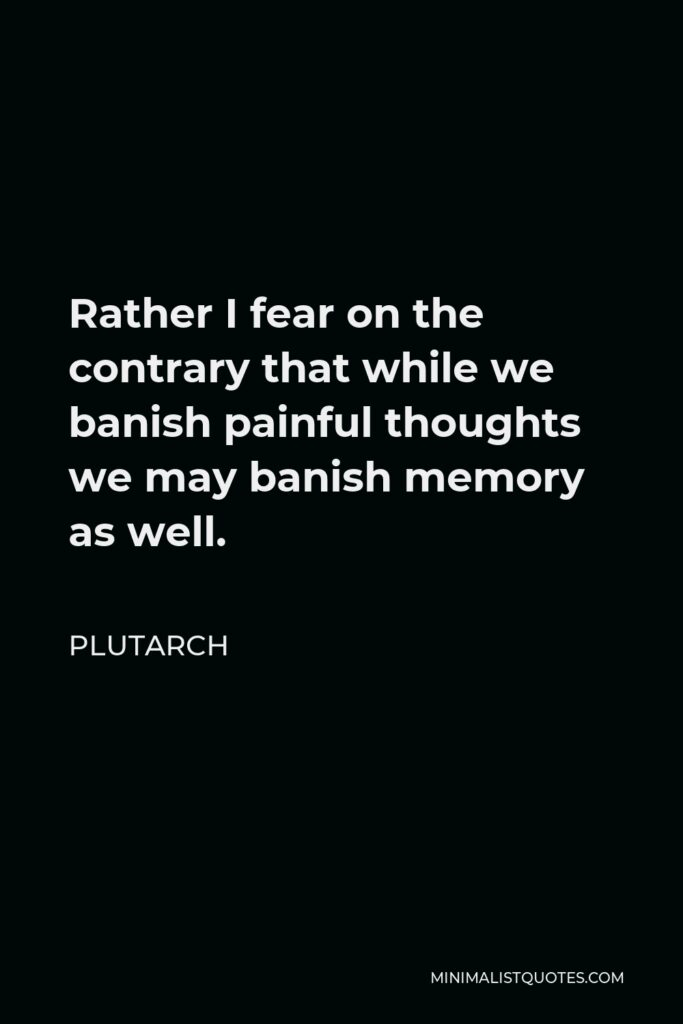 Plutarch Quote - Rather I fear on the contrary that while we banish painful thoughts we may banish memory as well.