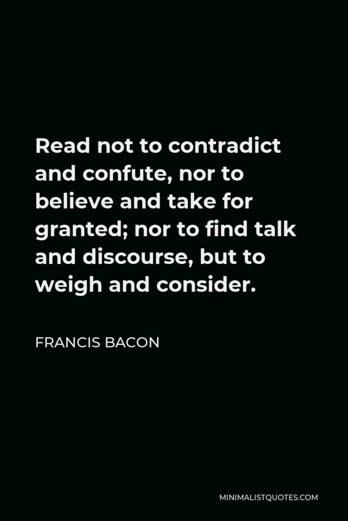 Francis Bacon Quote - Read not to contradict and confute, nor to believe and take for granted; nor to find talk and discourse, but to weigh and consider.