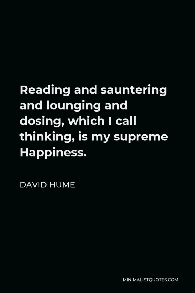 David Hume Quote - Reading and sauntering and lounging and dosing, which I call thinking, is my supreme Happiness.