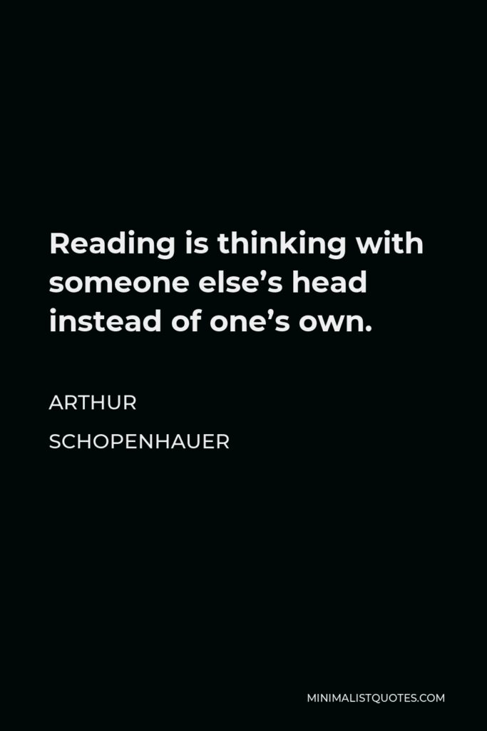 Arthur Schopenhauer Quote - Reading is thinking with someone else's head instead of one's own.
