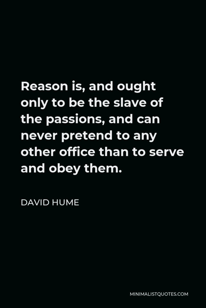 David Hume Quote - Reason is, and ought only to be the slave of the passions, and can never pretend to any other office than to serve and obey them.