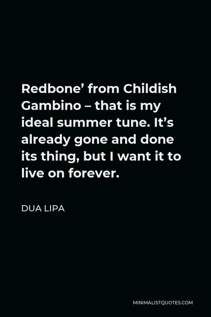 Dua Lipa Quote - Redbone' from Childish Gambino – that is my ideal summer tune. It's already gone and done its thing, but I want it to live on forever.