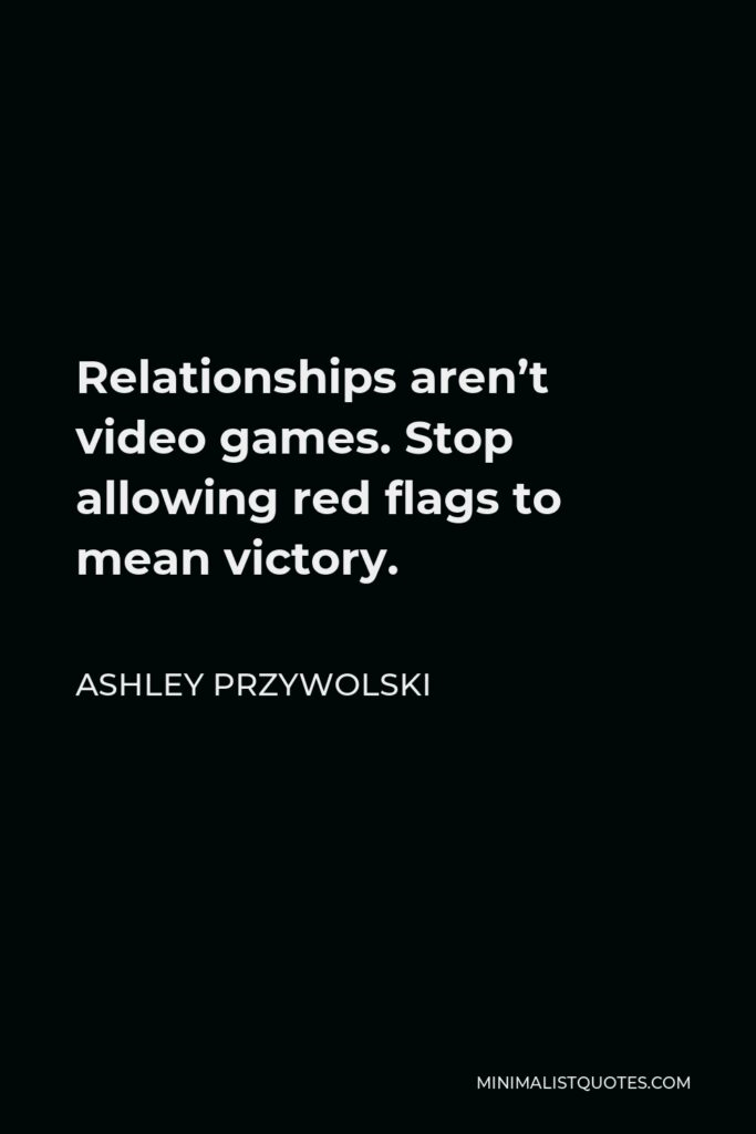 Ashley Przywolski Quote - Relationships aren't video games. Stop allowing red flags to mean victory.