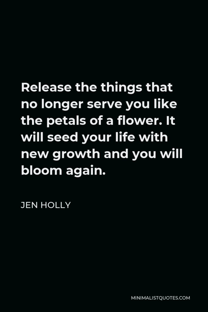 Jen Holly Quote - Release the things that no longer serve you like the petals of a flower. It will seed your life with new growth and you will bloom again.