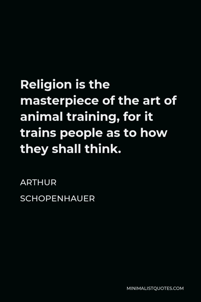 Arthur Schopenhauer Quote - Religion is the masterpiece of the art of animal training, for it trains people as to how they shall think.