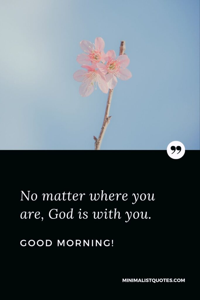 Religious good morning quote & message: No matter where you are, God is with you. Good Morning!
