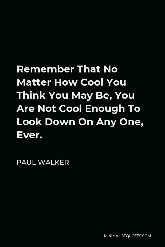 Paul Walker Quote - Remember That No Matter How Cool You Think You May Be, You Are Not Cool Enough To Look Down On Any One, Ever.