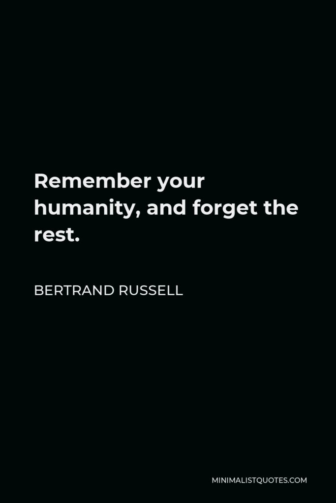 Bertrand Russell Quote - Remember your humanity, and forget the rest.