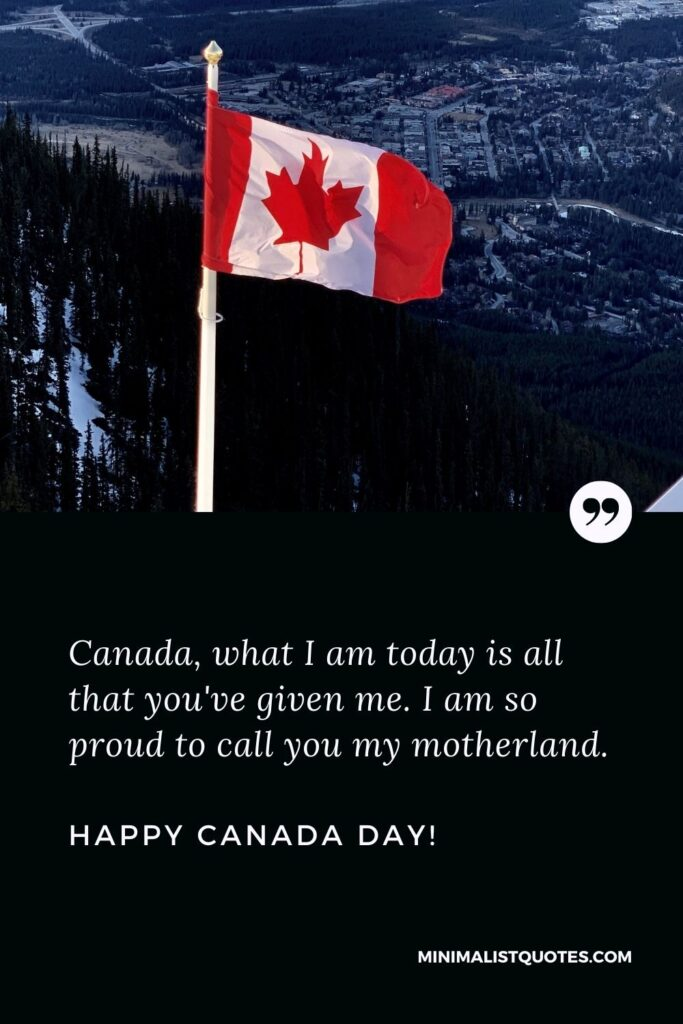 Remembrance day quotes Canada: Canada, what I am today is all that you've given me. I am so proud to call you my motherland. Happy Canada day!