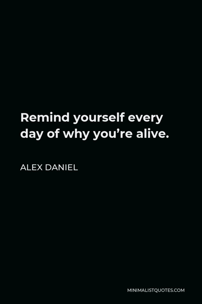 Alex Daniel Quote - Remind yourself every day of why you're alive.