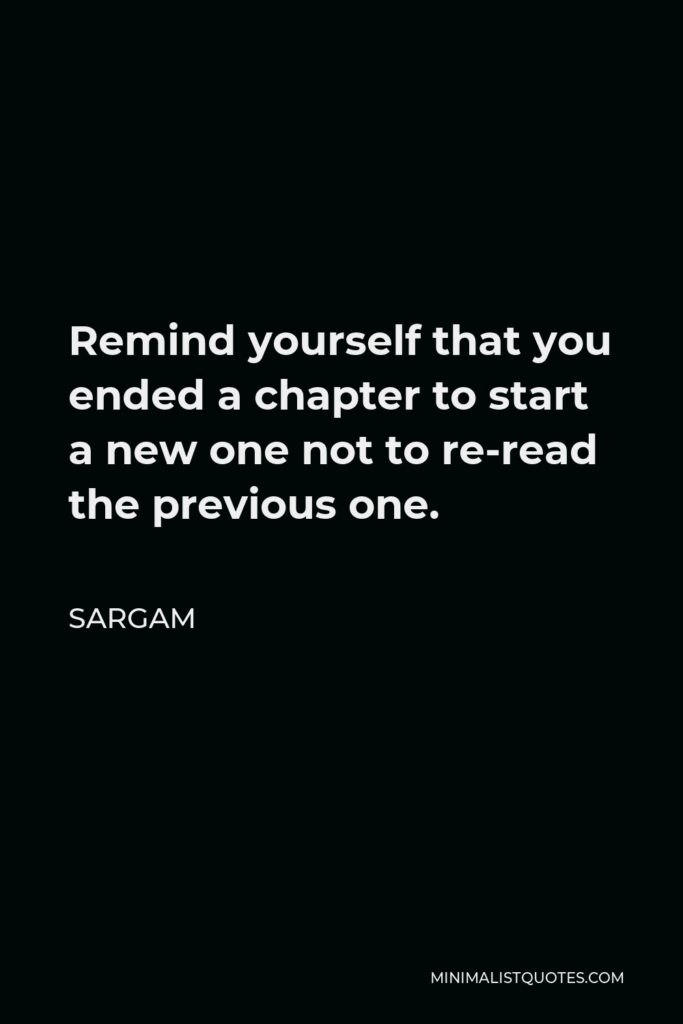 Sargam Quote - Remind yourself that you ended a chapter to start a new one not to re-read the previous one.