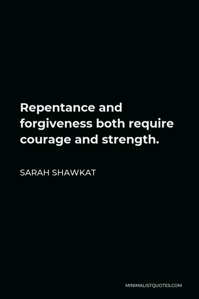Sarah Shawkat Quote - Repentance and forgiveness both require courage and strength.