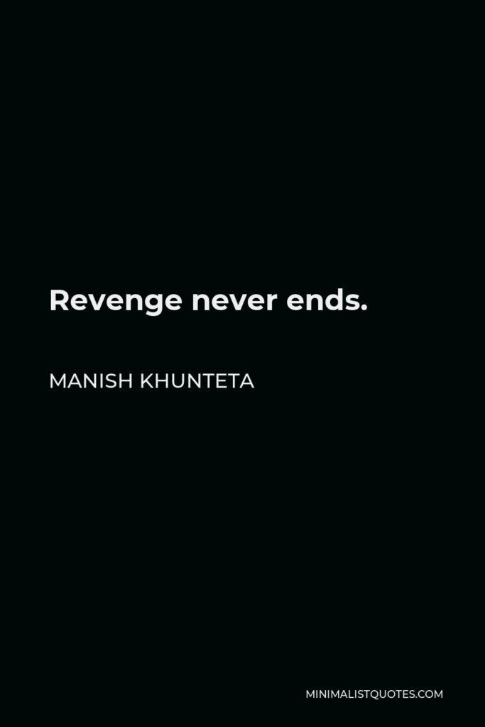 Manish Khunteta Quote - Revenge never ends.