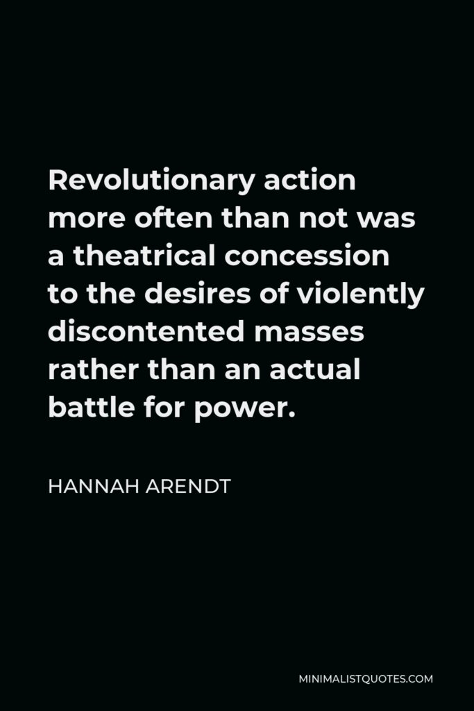 Hannah Arendt Quote - Revolutionary action more often than not was a theatrical concession to the desires of violently discontented masses rather than an actual battle for power.