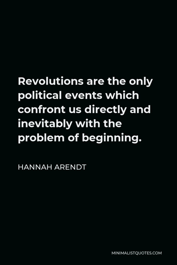 Hannah Arendt Quote - Revolutions are the only political events which confront us directly and inevitably with the problem of beginning.