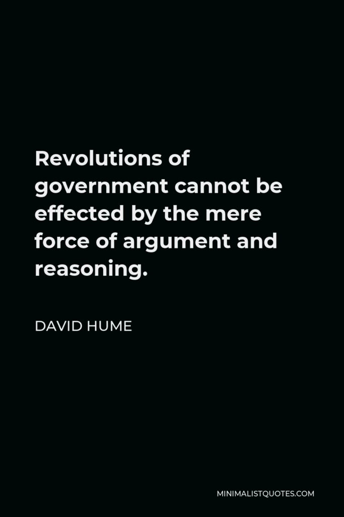 David Hume Quote - Revolutions of government cannot be effected by the mere force of argument and reasoning.