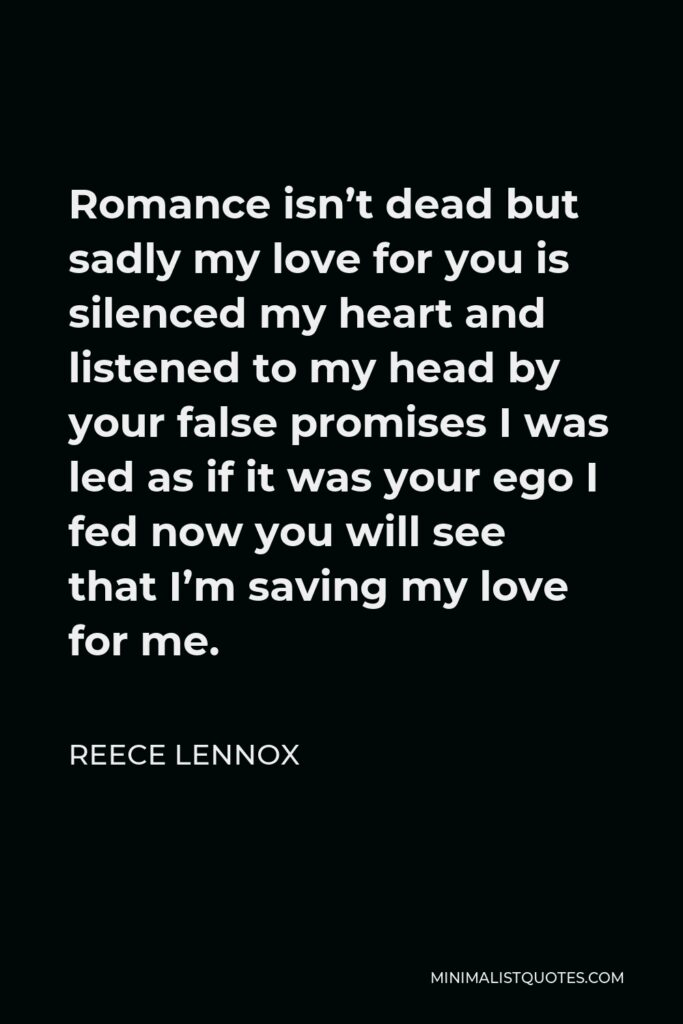 Reece Lennox Quote - Romance isn't dead but sadly my love for you is silenced my heart and listened to my head by your false promises I was led as if it was your ego I fed now you will see that I'm saving my love for me.