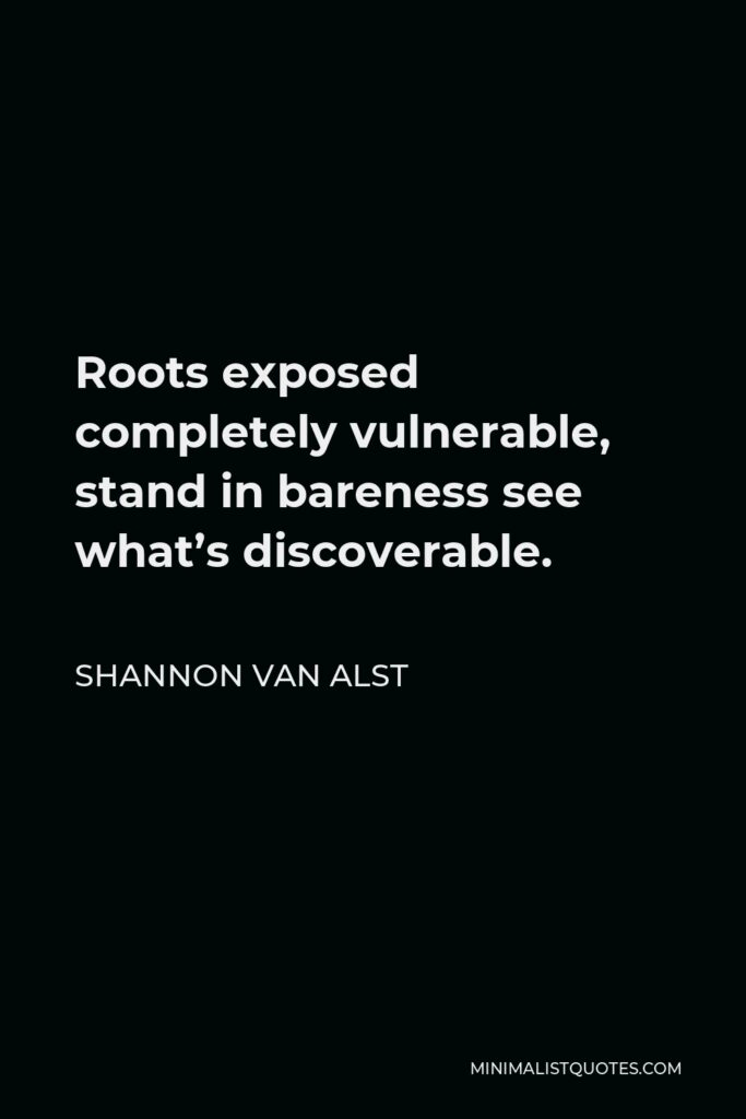 Shannon Van Alst Quote - Roots exposed completely vulnerable, stand in bareness see what's discoverable.