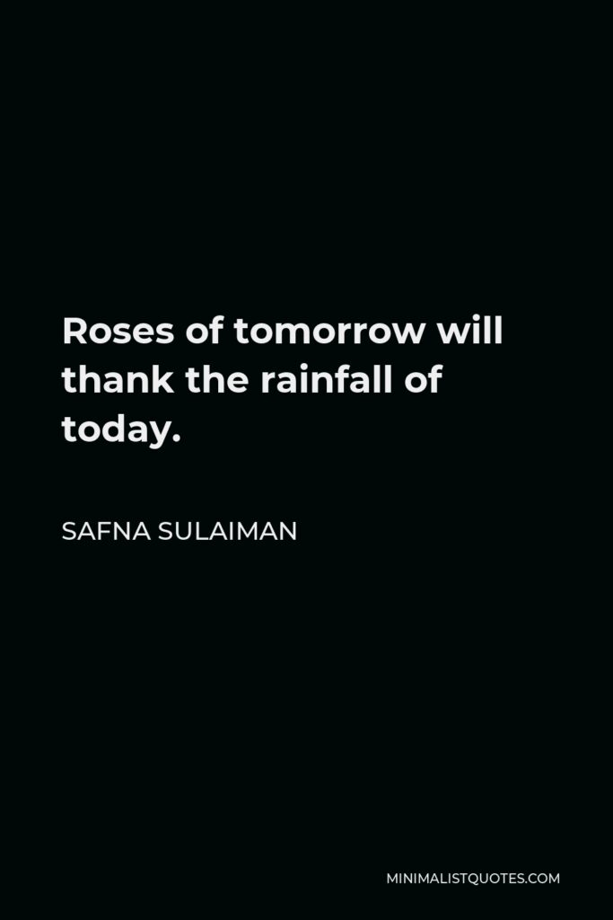 Safna Sulaiman Quote - Roses of tomorrow will thank the rainfall of today.