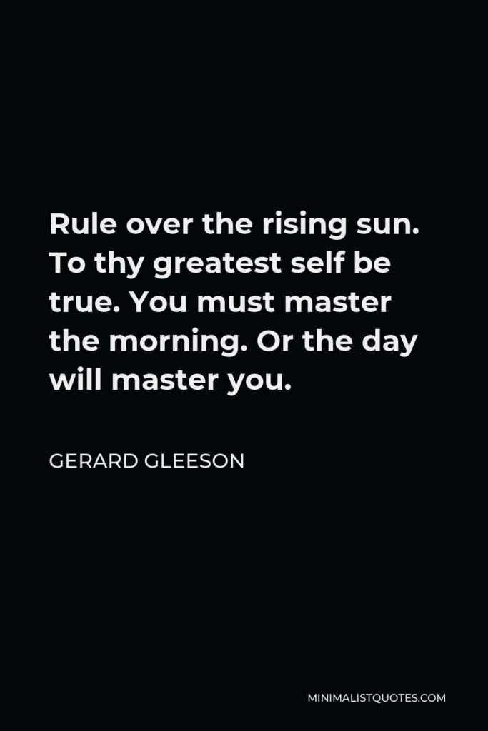 Gerard Gleeson Quote - Rule over the rising sun. To thy greatest self be true. You must master the morning. Or the day will master you.