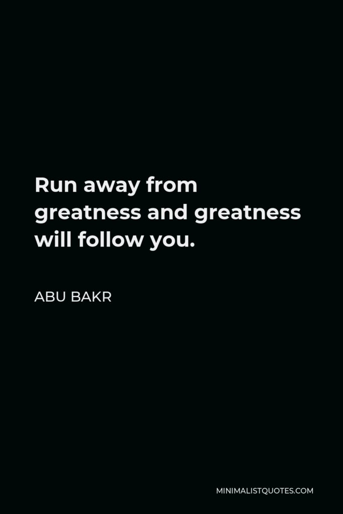 Abu Bakr Quote - Run away from greatness and greatness will follow you.