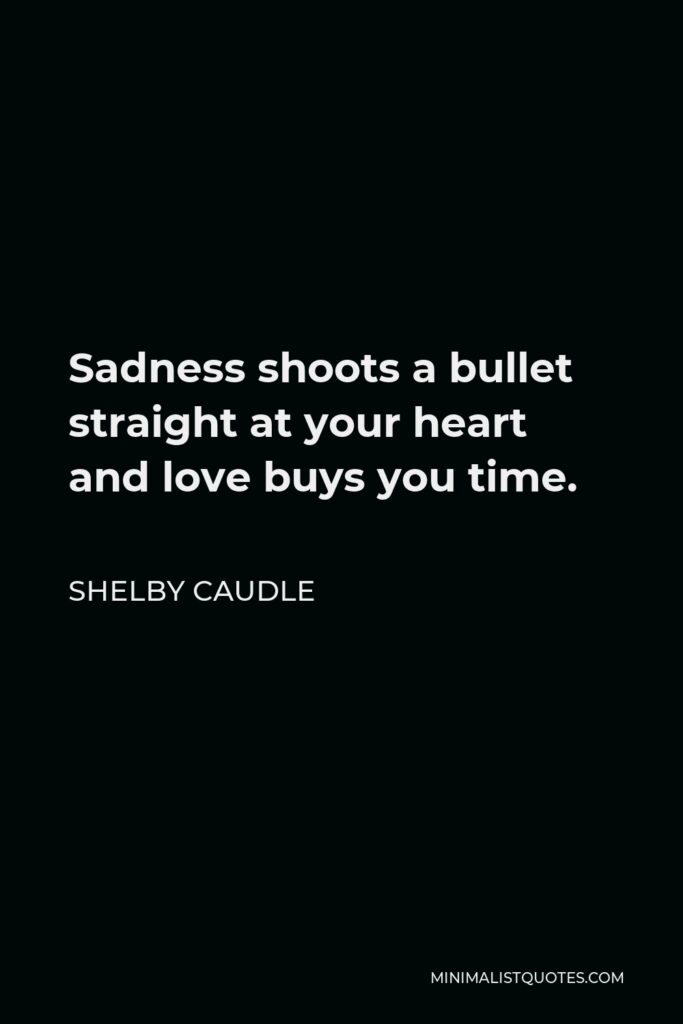 Shelby Caudle Quote - Sadness shoots a bullet straight at your heart and love buys you time.