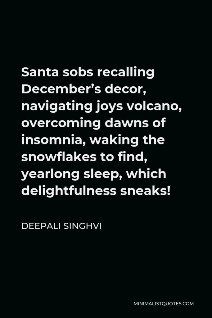 Deepali Singhvi Quote - Santa sobs recalling December's decor, navigating joys volcano, overcoming dawns of insomnia, waking the snowflakes to find, yearlong sleep, which delightfulness sneaks!