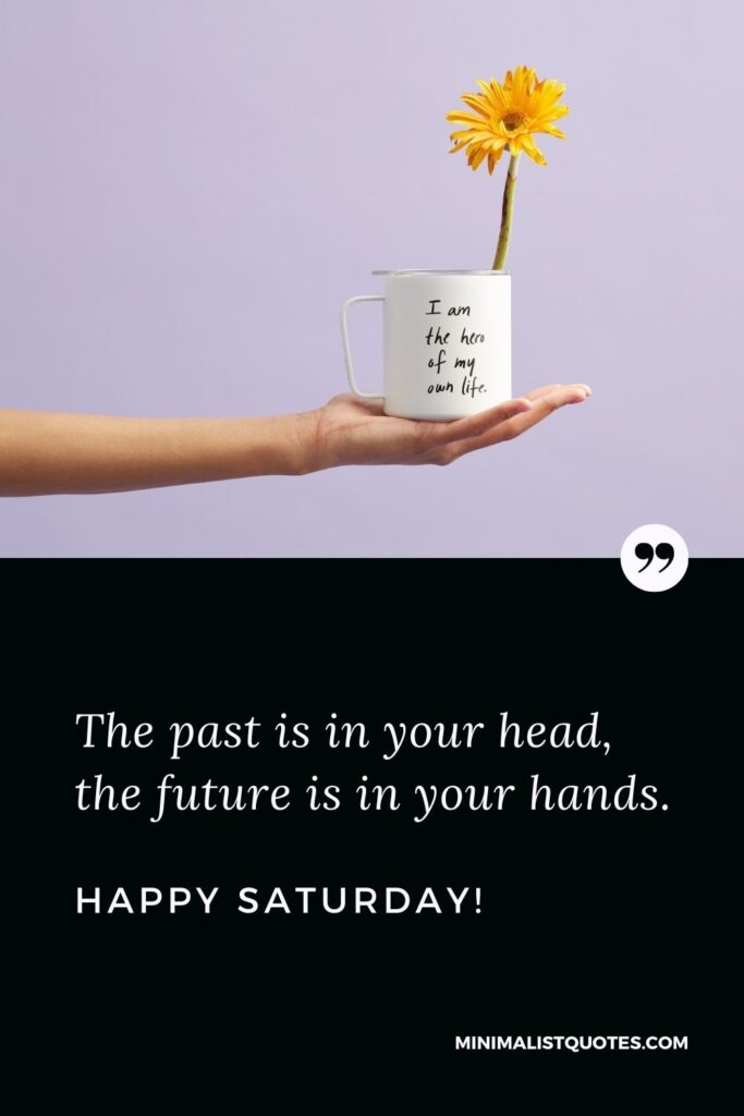 Saturday Quote, Wish & Message With Image: The past is in your head, the future is in your hands. Happy Saturday!