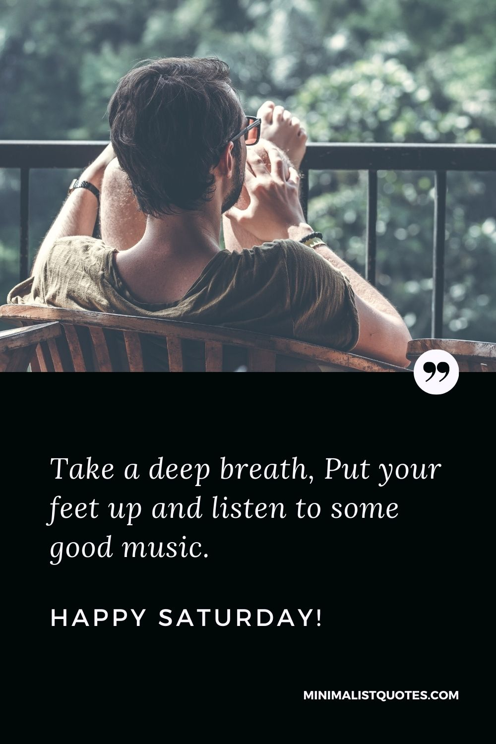 Saturday Quote, Wish & Message With Image: Take a deep breath, Put your feet up and listen to some good music. Happy Saturday!