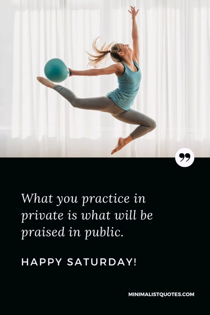 What you practice in private is what will be praised in public. Happy Saturday!