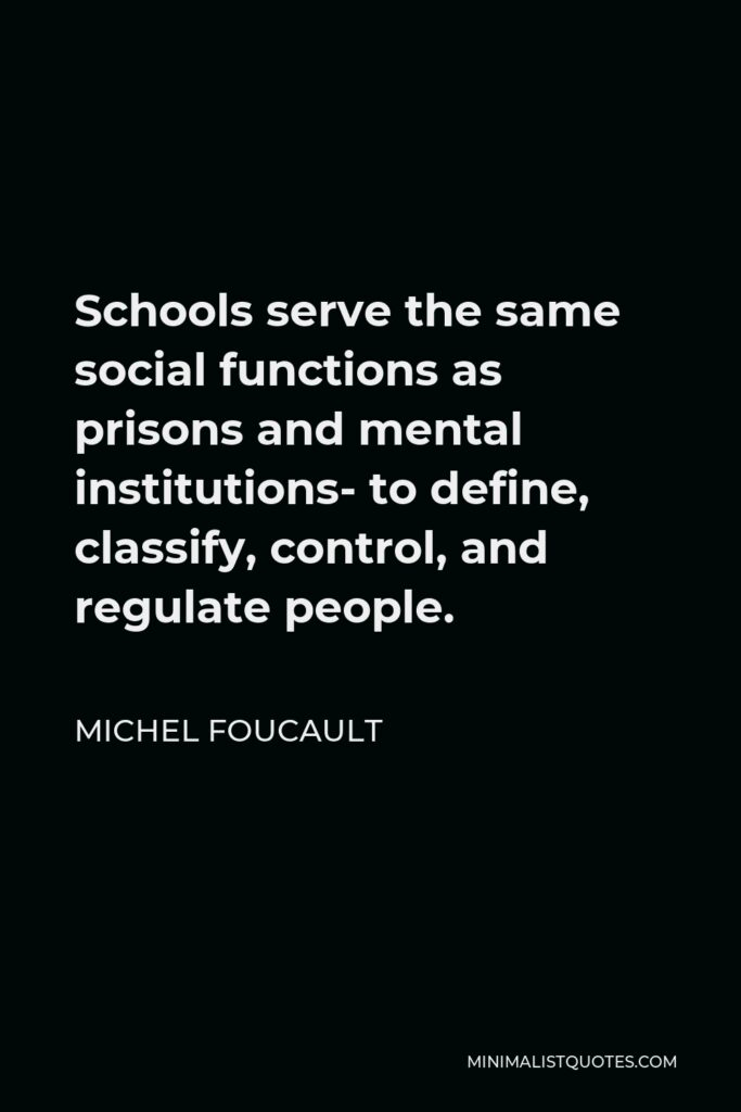 Michel Foucault Quote - Schools serve the same social functions as prisons and mental institutions- to define, classify, control, and regulate people.
