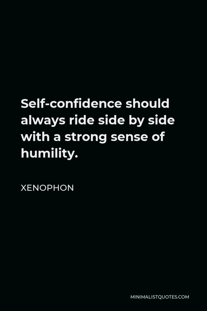 Xenophon Quote - Self-confidence should always ride side by side with a strong sense of humility.