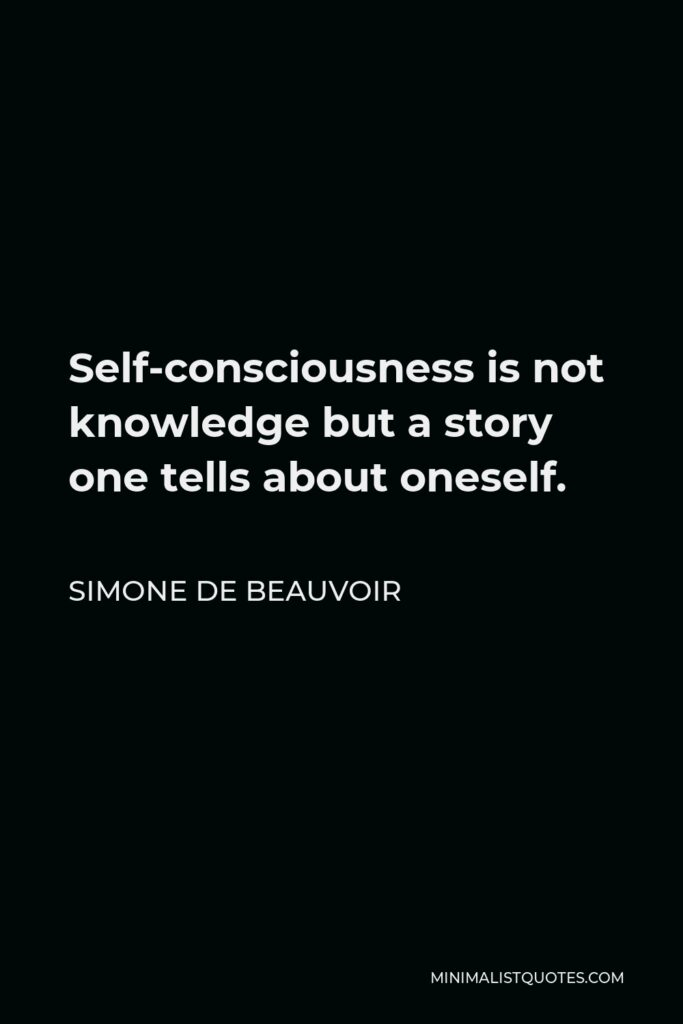 Simone de Beauvoir Quote - Self-consciousness is not knowledge but a story one tells about oneself.