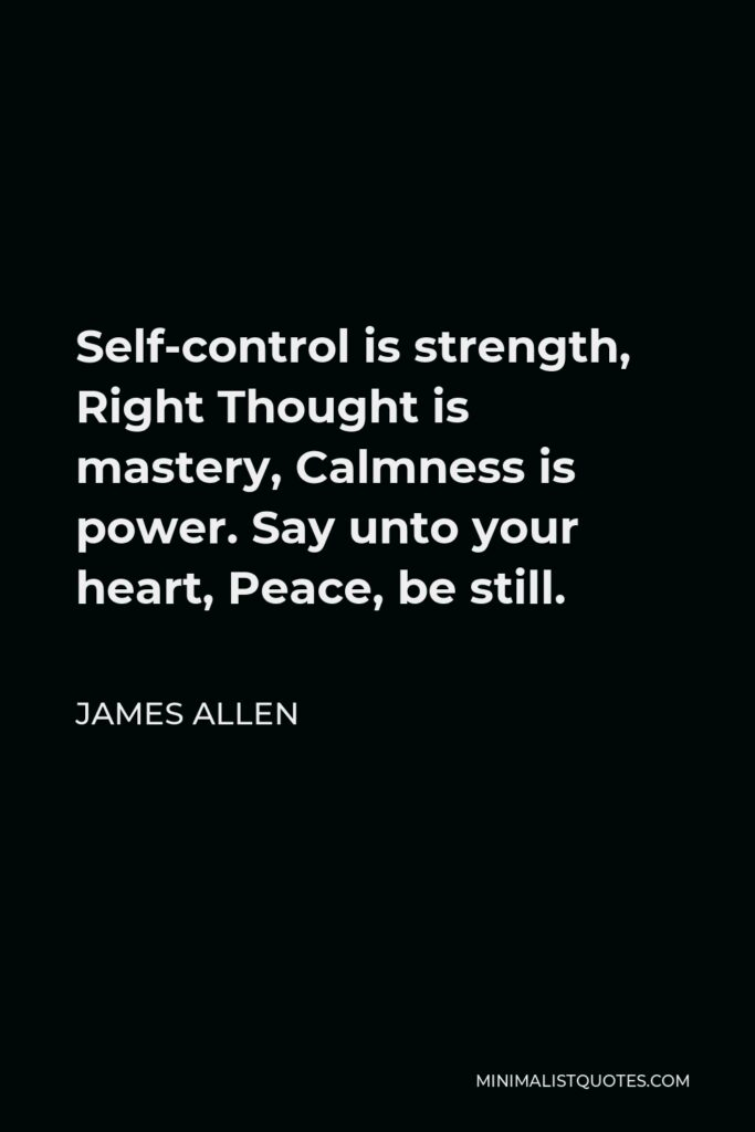 James Allen Quote - Self-control is strength. Right thought is mastery. Calmness is power.
