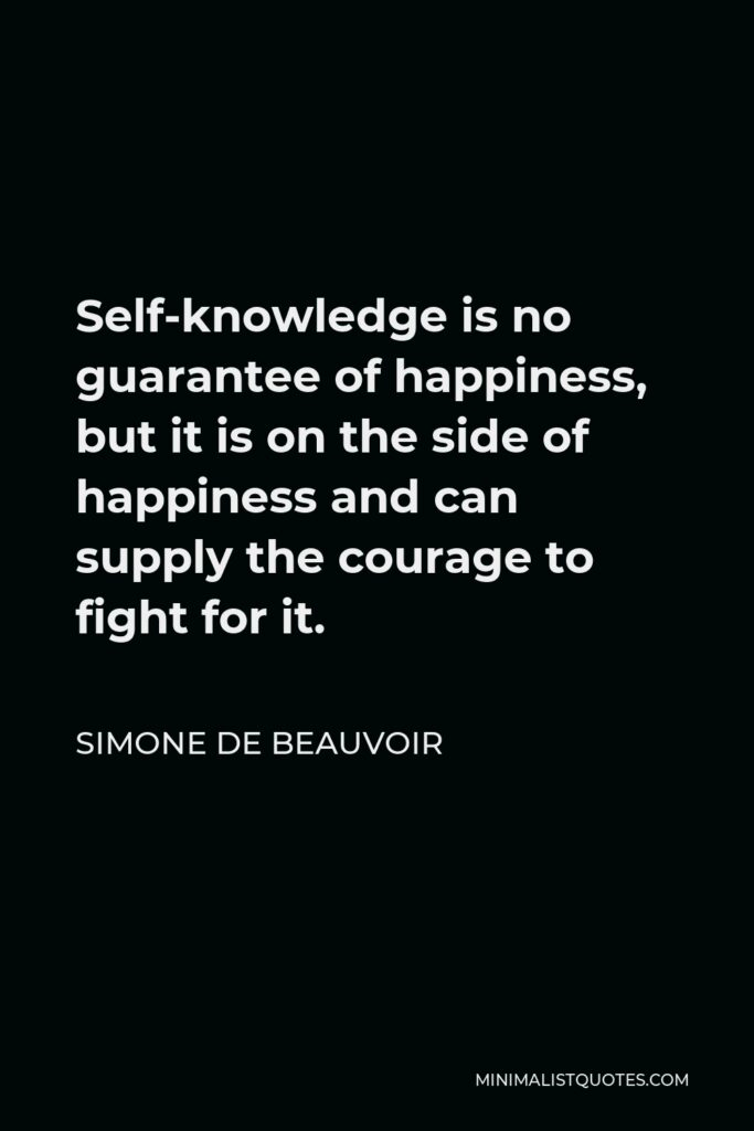 Simone de Beauvoir Quote - Self-knowledge is no guarantee of happiness, but it is on the side of happiness and can supply the courage to fight for it.