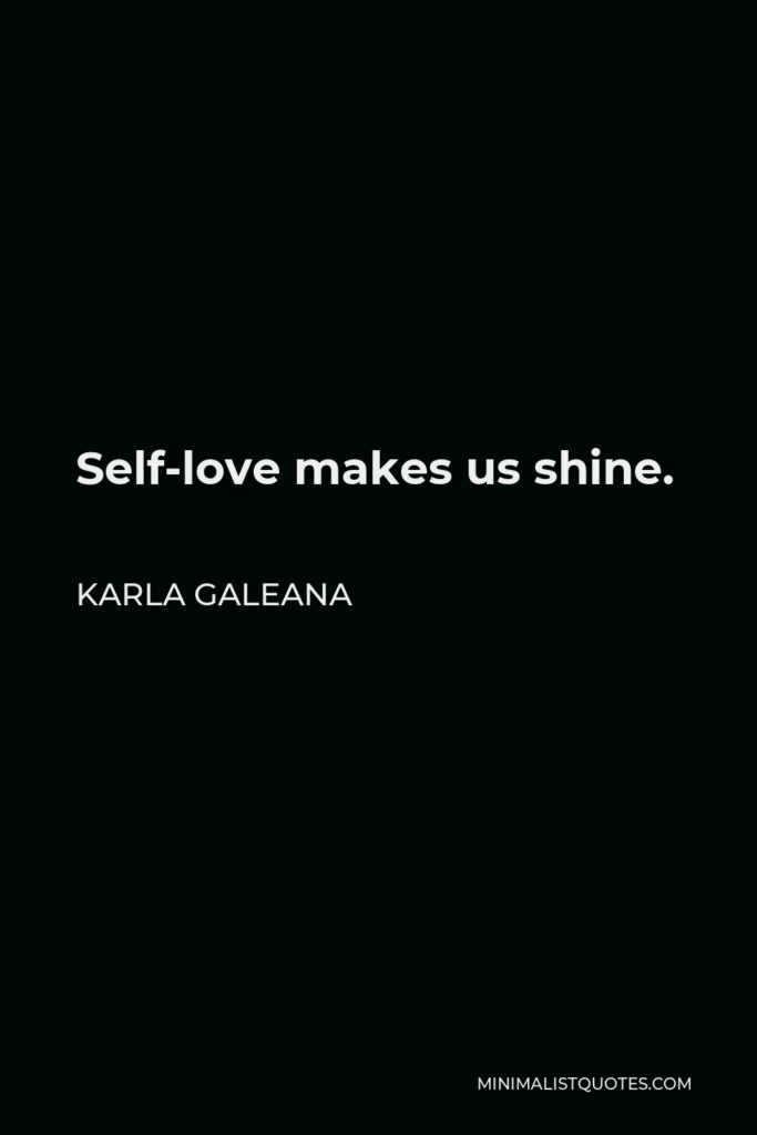 Karla Galeana Quote - Self-love makes us shine.