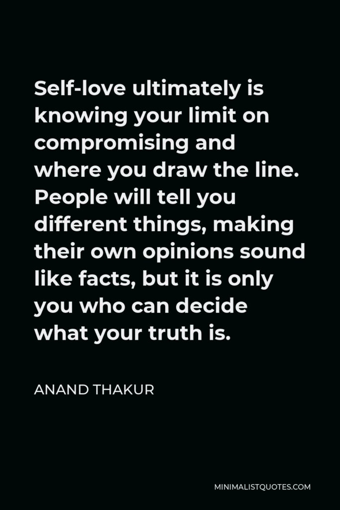 Anand Thakur Quote - Self-loveultimately is knowing your limit on compromising and where you draw the line. People will tell you different things, making their own opinions sound like facts, but it is only you who can decide what your truth is.