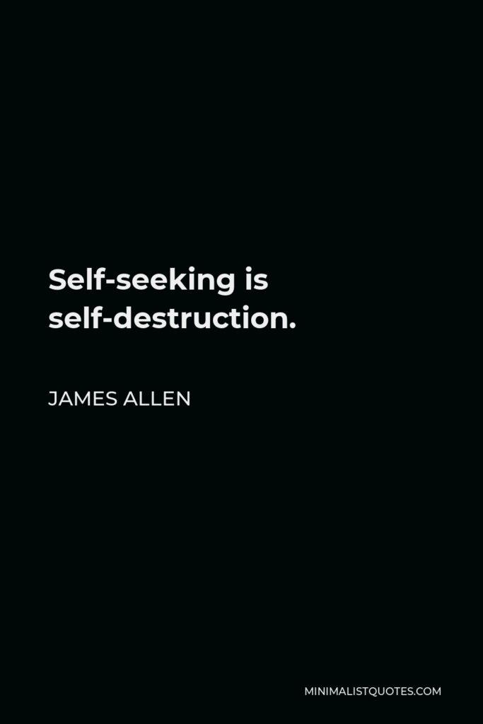 James Allen Quote - Self-seeking is self-destruction.