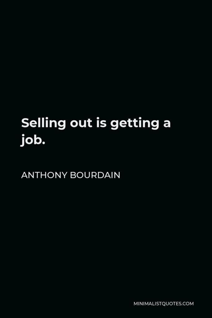 Anthony Bourdain Quote - Selling out is getting a job.