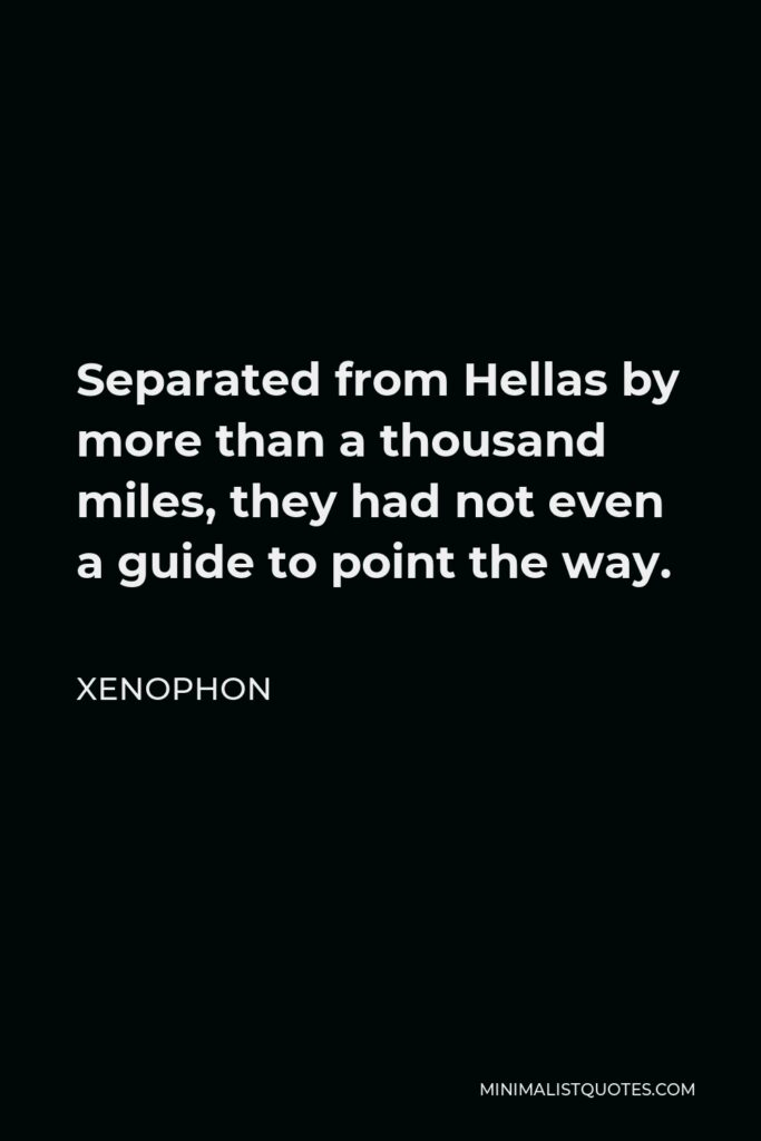 Xenophon Quote - Separated from Hellas by more than a thousand miles, they had not even a guide to point the way.