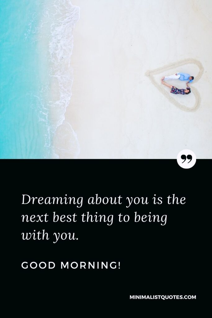 Sexy good morning messages for him: Dreaming about you is the next best thing to being with you. Good Morning!