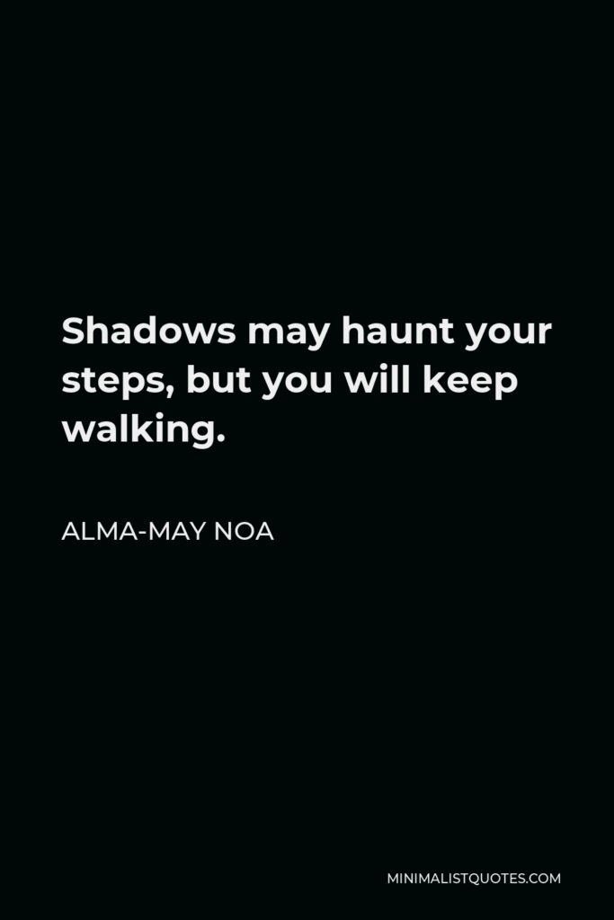 Alma-May Noa Quote - Shadows may haunt your steps, but you will keep walking.