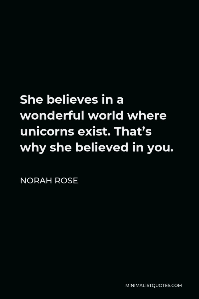Norah Rose Quote - She believes in a wonderful world where unicorns exist. That's why she believed in you.
