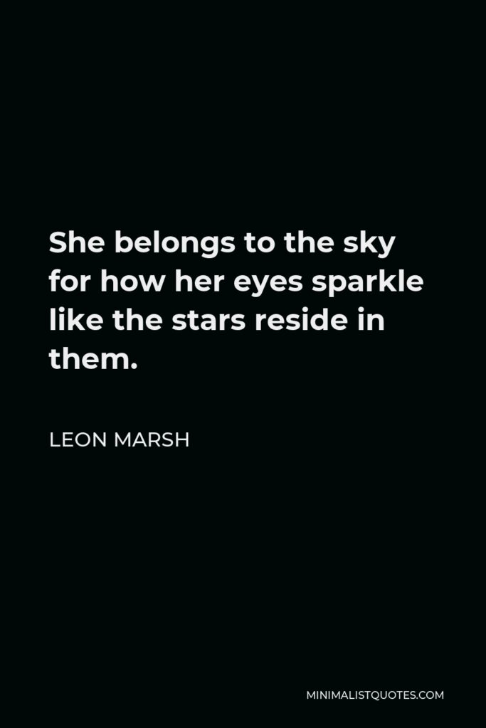 Leon Marsh Quote - She belongs to the sky for how her eyes sparkle like the stars reside in them.